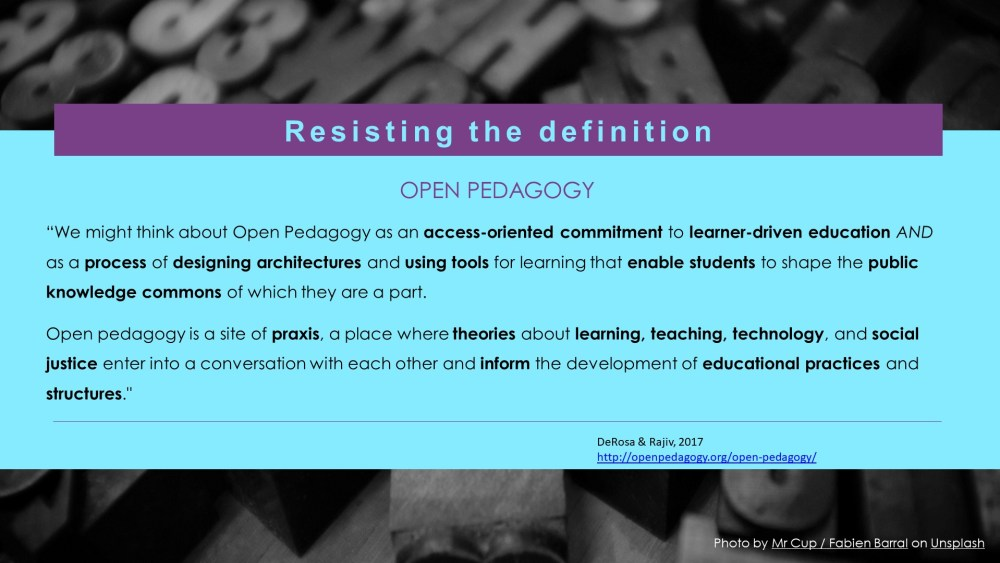 """We might think about Open Pedagogy as an access-oriented commitment to learner-driven education AND as a process of designing architectures and using tools for learning that enable students to shape the public knowledge commons of which they are a part.  Open pedagogy is a site of praxis, a place where theories about learning, teaching, technology, and social justice enter into a conversation with each other and inform the development of educational practices and structures."""