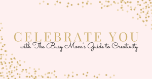 Celebrate you with The Busy Mom's Guide to Creativity