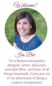 Meet Bev Feldman, a Boston-area jewelry designer, writer, early-rise, wannabe DIYer, and lover of all things handmade. Join her on her adventures of being a creative mompreneur.