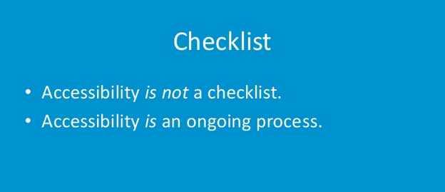 Checklist: accessibility is not a checklist. Accessibility is an ongoing process.