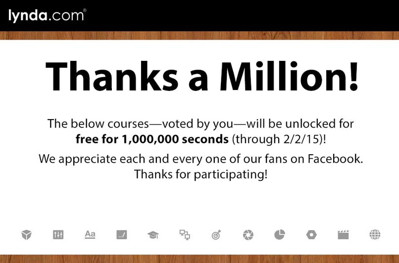 Lynda.com Thanks a Million! The courses-voted by you- will be unlocked for free for 1,000,000 seconds (through 2/2/15)! We appreciate each and every one of our fans on Facebook. Thanks for participating.
