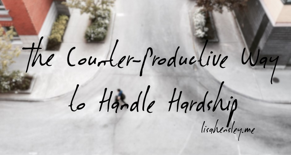 The Counter-Productive Way to Handle Hardship