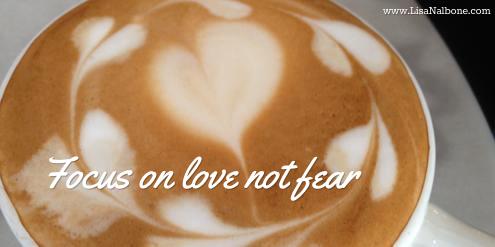 Focus on Love, Not Fear at www.LisaNalbone.com