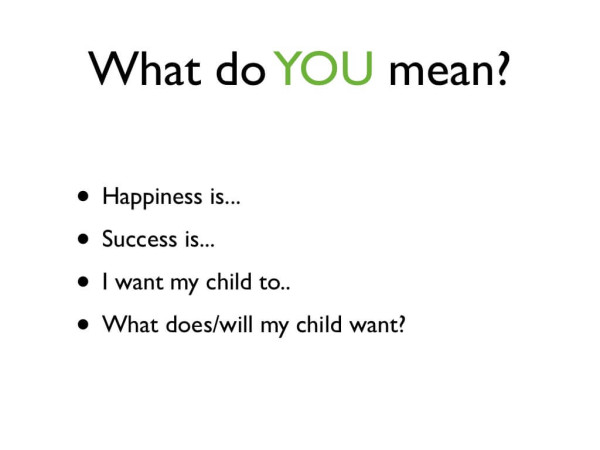 Grab a pencil and paper. Take time to write. How do you define happiness and success and hopes for your child?