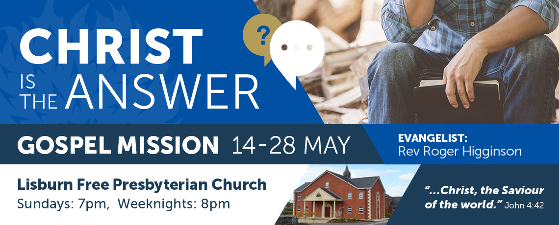 Lisburn FPC Gospel Mission – Christ is the Answer – Rev Roger Higginson – 14th-28th May