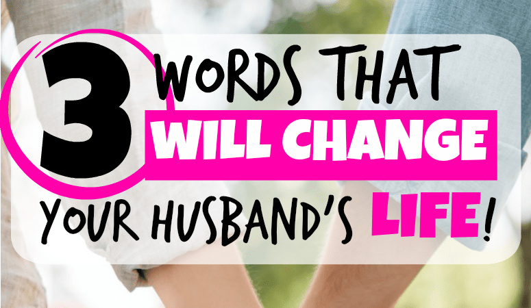 The Three Words That Will Change Your Husband's Life