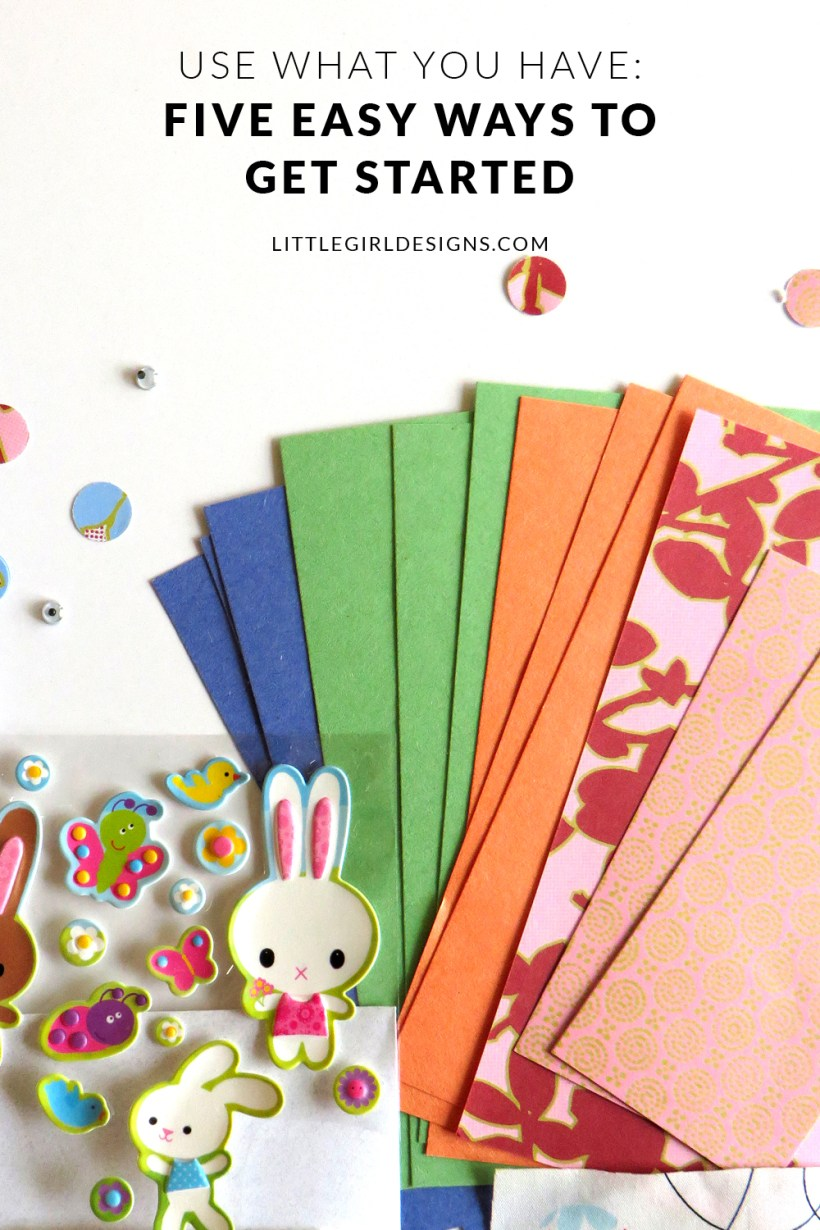 Use What You Have: 5 Ideas to Get You Started - Maybe you like the idea of using your craft stash for new projects but feel overwhelmed. Or maybe you don't even have a craft stash. In this third and final post in the series, I'll share five simple tips that will help you on your journey to using what you have @littlegirldesigns.com