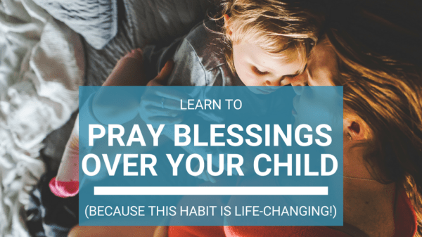 learn to pray Biblical blessings over your child