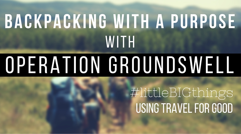 Backpacking with a Purpose Operation Groundswell - littleBIGthings