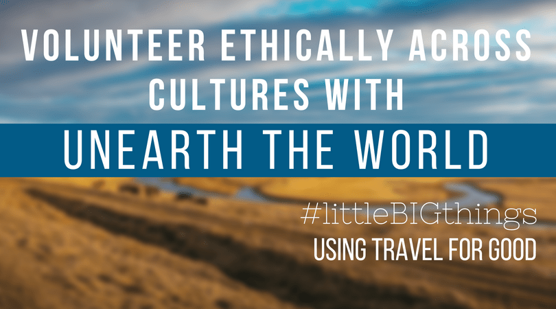 #littleBIGthings Volunteer Ethically Across Cultures with Unearth the World