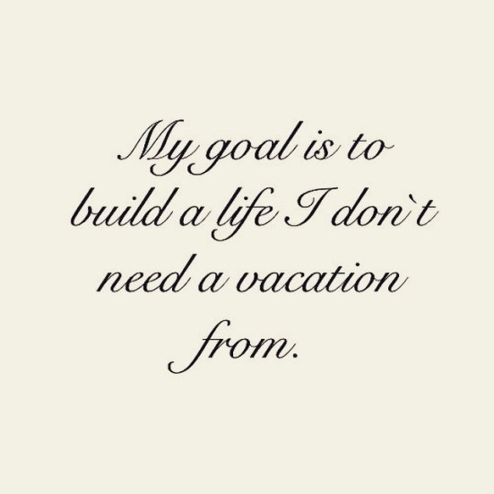 My goal is to build a life I don't need a vacation from.