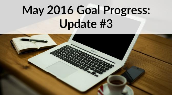 May 2016 Goal Progress: Update #3