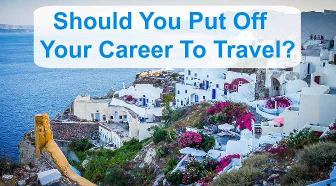 Should You Put Off Your Career To Travel?