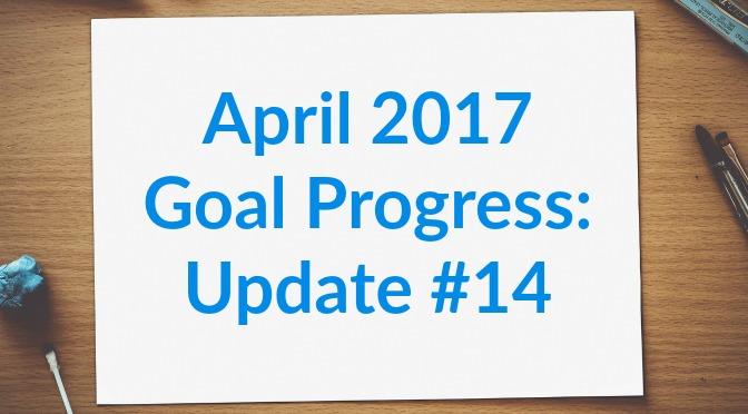 April 2017 Goal Progress: Update #14