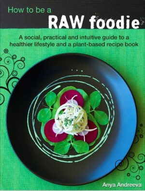 Anya Andreevas raw vegan book, how to be a raw foodie, a social, practical and intuitive guide to a healthy lifestyle, Live Love Raw
