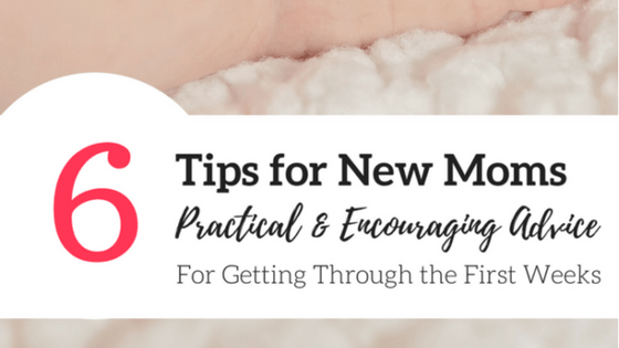 6 Tips for New Moms | Practical and Encouraging Advice for the First Few Weeks