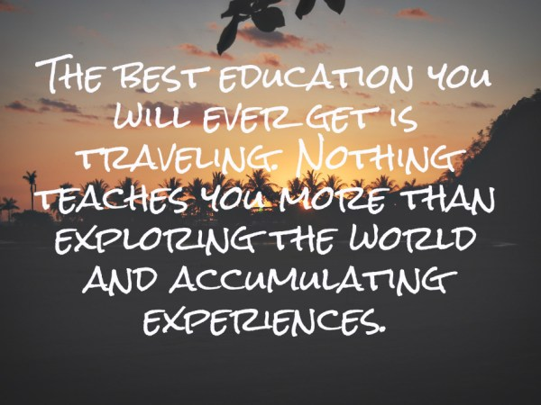 Living on Saltwater - The best education you will ever get is traveling. Nothing teaches you more than exploring the world and accumulating experiences.