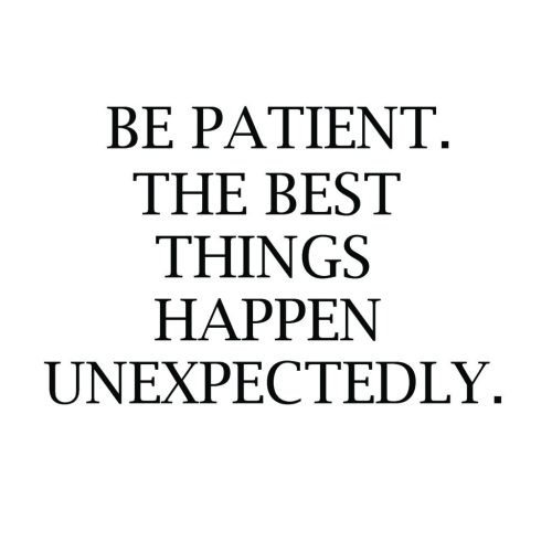 Living on Saltwater - BE PATIENT. THE BEST THINGS HAPPEN UNEXPECTEDLY