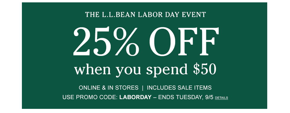 Labor Day Event. 25% Off when you spend $50. Online & In Stores. Includes Sale Items. Promo Code: LABORDAY. Ends 9/5.