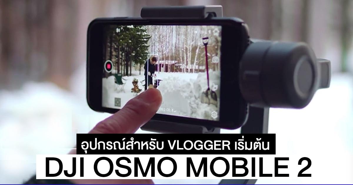 DJI OSMO MOBILE 2 อุปกรณ์สำหรับ VLOGGER ระดับเริ่มต้น เน้นทำวีดีโอด้วยมือถือ