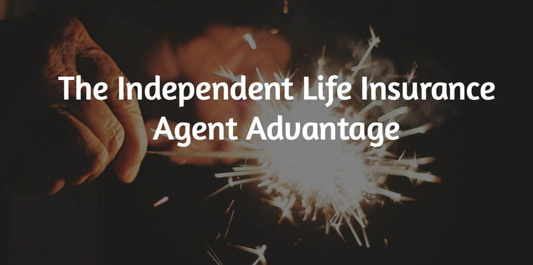 The Independent Life Insurance Agent Advantage