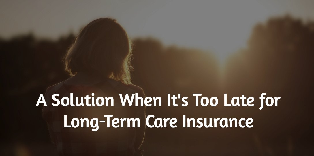 A Solution When It's Too Late for Long-Term Care Insurance