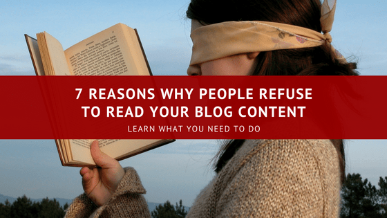 7 Reasons Why People Refuse To Read Your Blog Content (and What You Can Do About It)