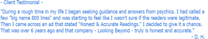 "Psychic Reading Testimonial - During a rough time in my life I began seeking guidance from psychics. I called a few and was feeling like I wasn't sure if the psychics were legitimate. I came across an ad that stated ""Honest & Accurate Readings."" I decided to give it a chance. That was over 6 years ago and that company - Looking Beyond - truly is honest and accurate. - D. H."