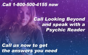 Call 1-800-500-4155 now. Call Looking Beyond and speak with a Psychic Reader. Call us now to get the answers you need.