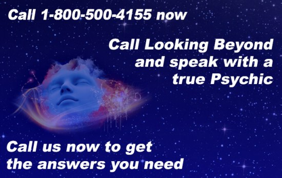 Call 1-800-500-4155 now. Call Looking Beyond and speak with a true Psychic. Call us now to get the answers you need.