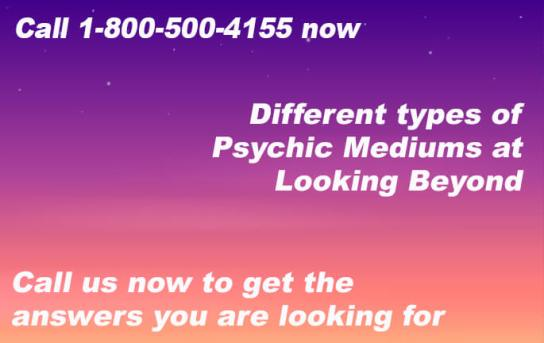 Call 1-800-500-4155 now for different types of Psychic Mediums at Looking Beyond. Call us now to get the answers you are looking for.