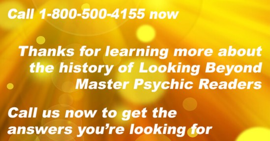Call 1-800-500-4155 now and learn more about the history of Looking Beyond Master Psychic Readers . Call us now to get the answers you're looking for.