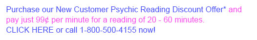 Purchase our New Customer Psychic Reading Discount Offer* and get 50% Off your 1st Psychic Reading of 20 minutes or more. CLICK HERE or call 1-800-500-4155 now!