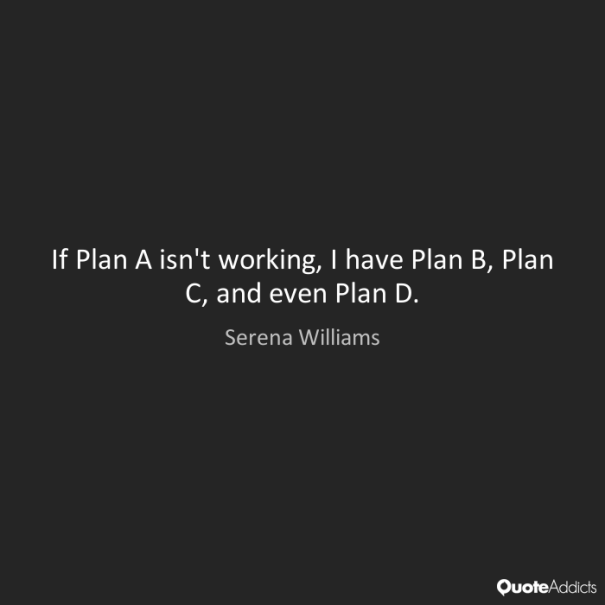 If Plan A isn't working, I have Plan B, Plan C, and even Plan D.