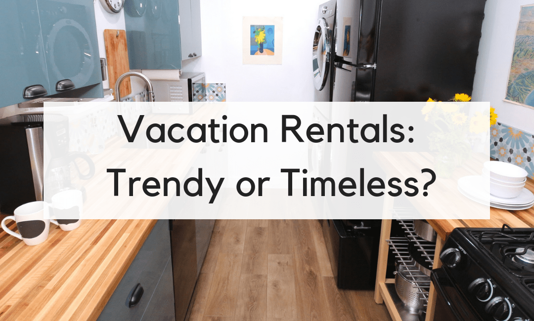 Vacation Rental Renovation: Should It Be Trendy or Timeless?