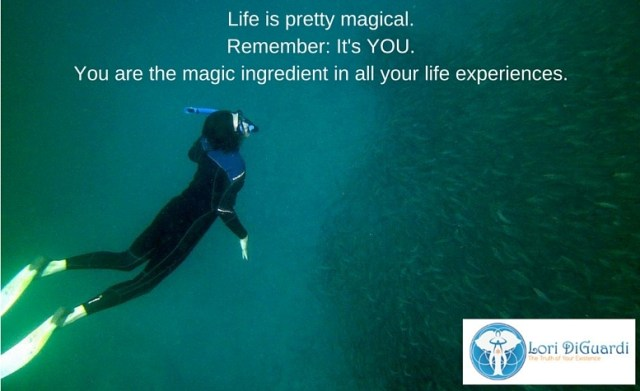 Life is magical. It's you; you are the magic ingredient in all your life experiences.