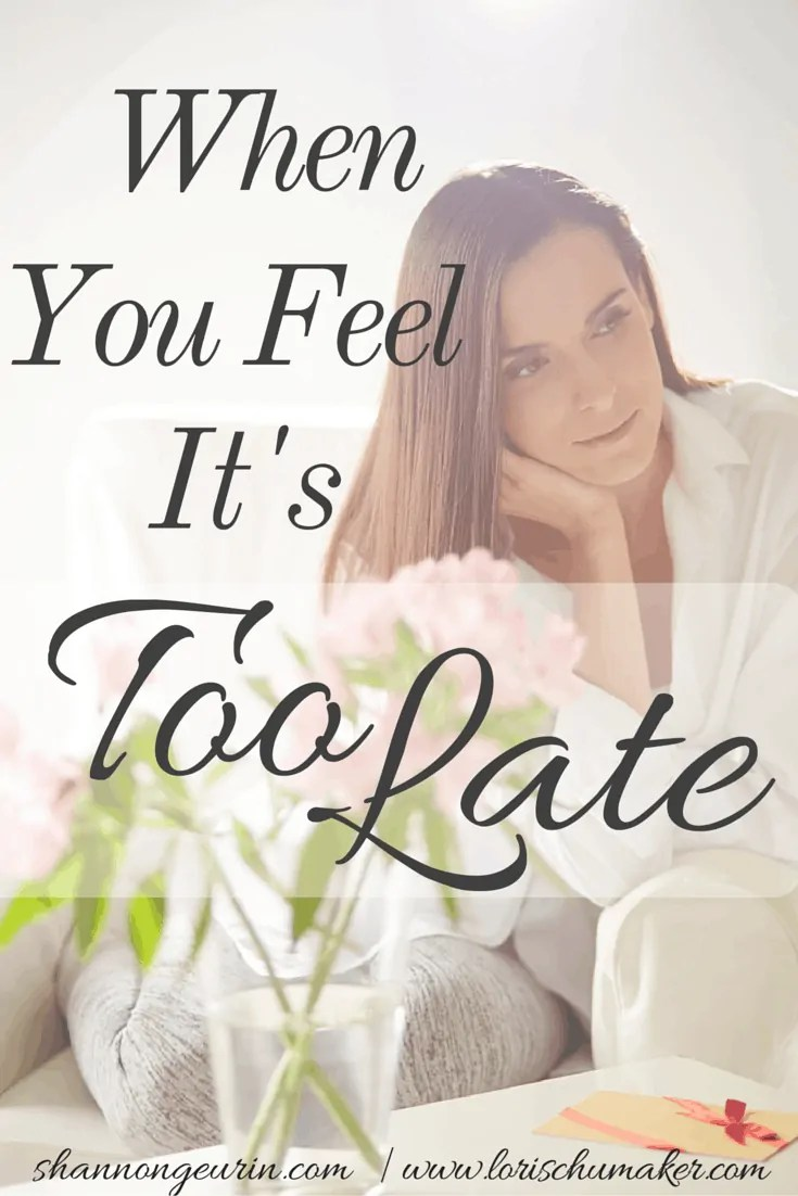 Do you feel like you are just too late? Too late to turn away or turn back? Too much has been said or done? Can I convince you otherwise? When You Feel It's Too Late - Shannon Geurin - Lori Schumaker