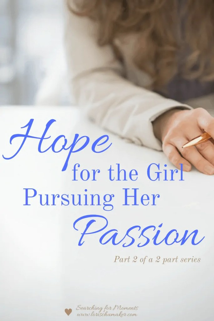 Pursuing our passion isn't for the weak minded. It is not for the one looking for the easy way out. But it is for the one desiring life lived in the reflection of the God who created Heaven and Earth. -Hope for the Girl Pursuing Her Passion {Part 2} - Lori Schumaker - Searching for Moments