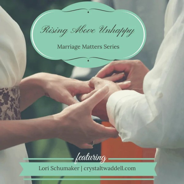 Rising Above Unhappy Times - Lori Schumaker for Crystal Twaddell - Marriage Matters