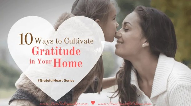 10 Ways to Cultivate Gratitude in Your Home -Gratitude is a weapon we want our families to have! Grateful Heart Series - Lori Schumaker for SunSparkleShine