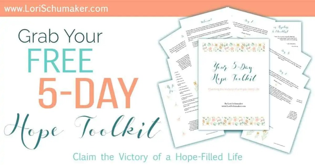 "The 5-Day Hope Toolkit - In this toolkit you will receive a 5-day series of Scripture and prayers that will give you the power of praying God's Word when you feel discouraged. When we pray His Word, we know we are within His will and that makes all the difference in our prayers. Included is: • A checklist to determine whether you have a hopeful or hopeless attitude. • A beautiful printable image with positive ""I am …."" statements of truth. • A list of my go-to books about hope. • A list of my go-to blogs and websites when I am in need of encouragement. - Lori Schumaker"