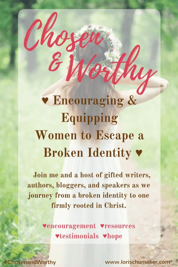 Encouraging & Equipping Women to Escape a Broken Identity; Join me and an array of gifted writers, authors, bloggers, and speakers as we journey from a broken identity to one firmly rooted in Christ. Lori Schumaker #ChosenandWorthy