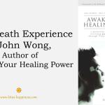 Near-Death Experience of John Wong, Author of Awaken Your Healing Power