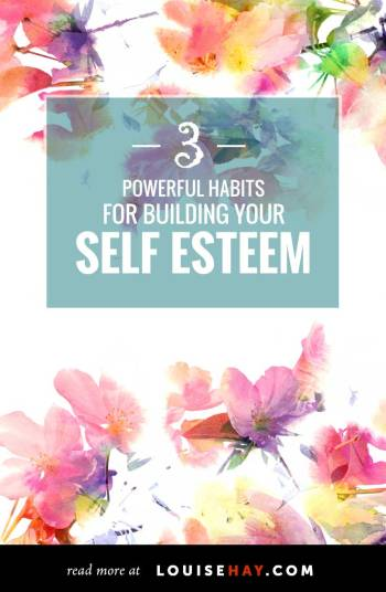 3 Powerful Habits for Building Your Self Esteem by Louise Hay #meditation #self #esteem #louise #hay