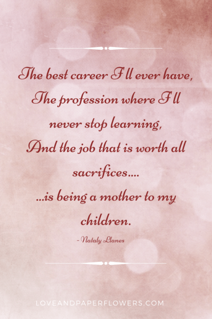 The best career I'll ever had.. The profession where I'll never stop working, and the job that is worth all sacrifices.. is being the mother of my children