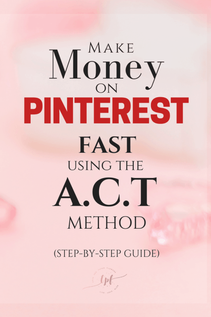 Make money on Pinterest fast using the A.C.T method, my affiliate marketing strategy, the step-by-step guide
