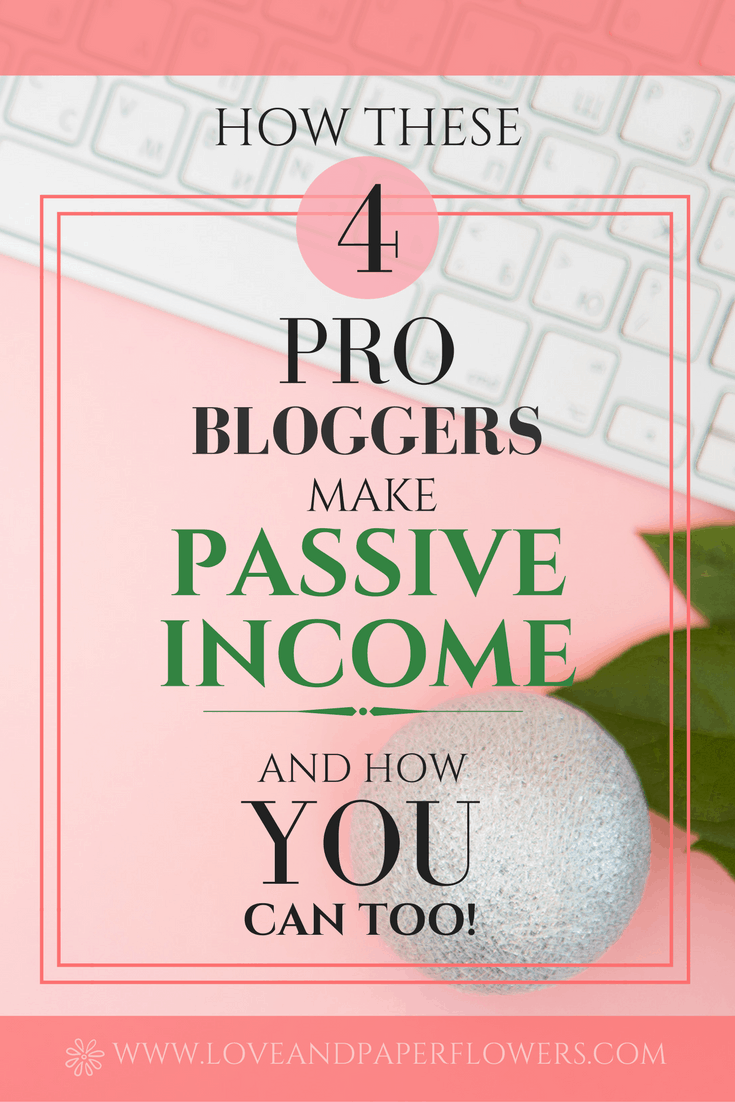 How These 4 Pro Bloggers and Entrepreneurs Make Passive Income and How you can Do It Too!- Love and Paper Flowers