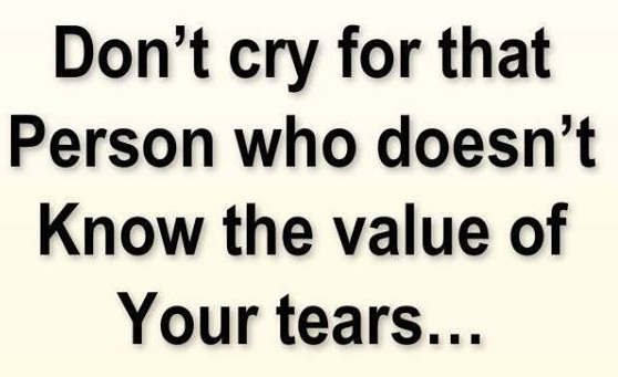 Don't Cry For That person Who Doesn't Know The value of Your Tears
