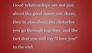 Relationships are not just about the good times you share