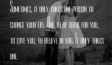 Sometimes, It Only Takes One Person To Change Your Life